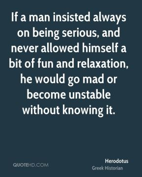 Herodotus - If a man insisted always on being serious, and never allowed himself a bit of fun and relaxation, he would go mad or become unstable without knowing it.