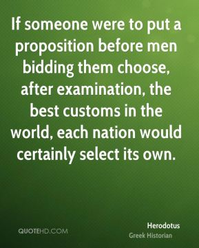 Herodotus - If someone were to put a proposition before men bidding them choose, after examination, the best customs in the world, each nation would certainly select its own.