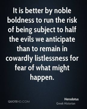 Herodotus - It is better by noble boldness to run the risk of being subject to half the evils we anticipate than to remain in cowardly listlessness for fear of what might happen.
