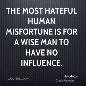 The most hateful human misfortune is for a wise man to have no influence.