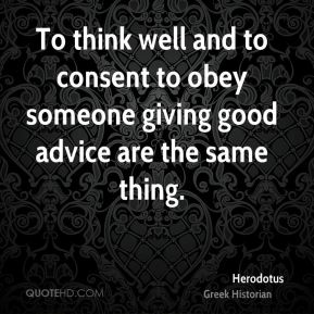 Herodotus - To think well and to consent to obey someone giving good advice are the same thing.