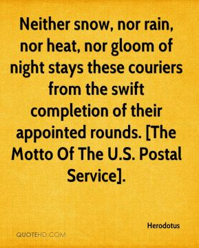 Neither snow, nor rain, nor heat, nor gloom of night stays these couriers from the swift completion of their appointed rounds. [The Motto Of The U.S. Postal Service].