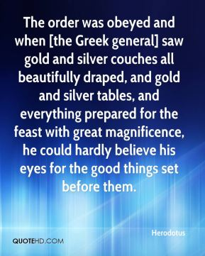 The order was obeyed and when [the Greek general] saw gold and silver couches all beautifully draped, and gold and silver tables, and everything prepared for the feast with great magnificence, he could hardly believe his eyes for the good things set before them.
