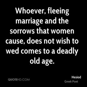 Whoever, fleeing marriage and the sorrows that women cause, does not wish to wed comes to a deadly old age.