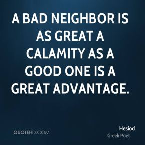 A bad neighbor is as great a calamity as a good one is a great advantage.