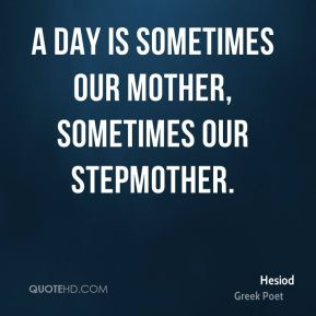 A day is sometimes our mother, sometimes our stepmother.