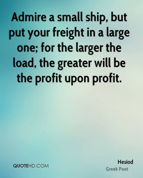 Admire a small ship, but put your freight in a large one; for the larger the load, the greater will be the profit upon profit.