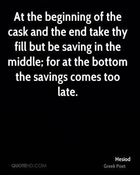 Hesiod - At the beginning of the cask and the end take thy fill but be saving in the middle; for at the bottom the savings comes too late.