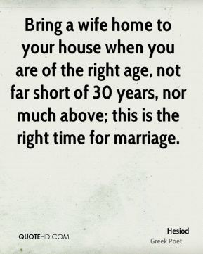 Bring a wife home to your house when you are of the right age, not far short of 30 years, nor much above; this is the right time for marriage.
