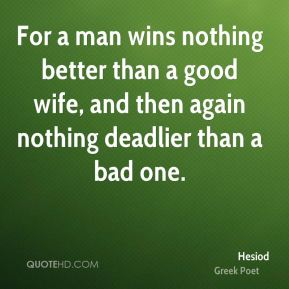 For a man wins nothing better than a good wife, and then again nothing deadlier than a bad one.