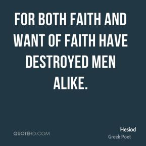 For both faith and want of faith have destroyed men alike.