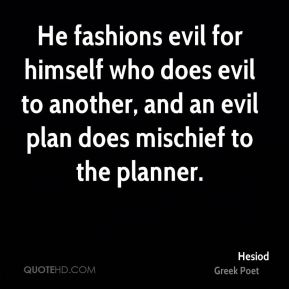 Hesiod - He fashions evil for himself who does evil to another, and an evil plan does mischief to the planner.
