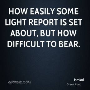 How easily some light report is set about, but how difficult to bear.