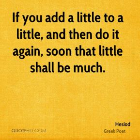 If you add a little to a little, and then do it again, soon that little shall be much.