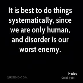 Hesiod - It is best to do things systematically, since we are only human, and disorder is our worst enemy.
