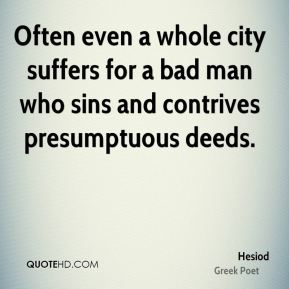 Hesiod - Often even a whole city suffers for a bad man who sins and contrives presumptuous deeds.