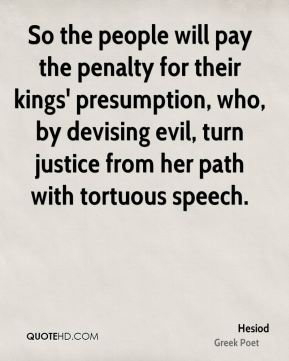Hesiod - So the people will pay the penalty for their kings' presumption, who, by devising evil, turn justice from her path with tortuous speech.