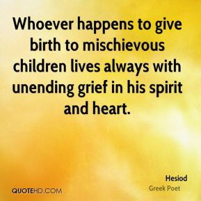 Hesiod - Whoever happens to give birth to mischievous children lives always with unending grief in his spirit and heart.