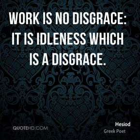Work is no disgrace: it is idleness which is a disgrace.
