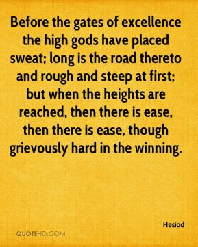 Hesiod - Before the gates of excellence the high gods have placed sweat; long is the road thereto and rough and steep at first; but when the heights are reached, then there is ease, then there is ease, though grievously hard in the winning.