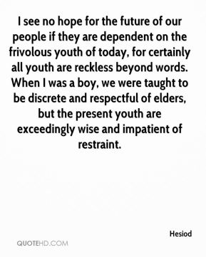 Hesiod - I see no hope for the future of our people if they are dependent on the frivolous youth of today, for certainly all youth are reckless beyond words. When I was a boy, we were taught to be discrete and respectful of elders, but the present youth are exceedingly wise and impatient of restraint.