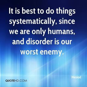 Hesiod - It is best to do things systematically, since we are only humans, and disorder is our worst enemy.