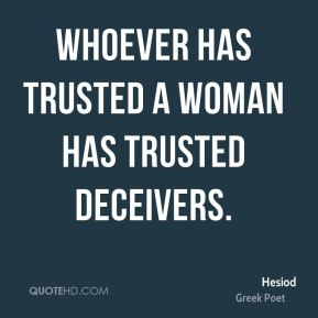 Hesiod - Whoever has trusted a woman has trusted deceivers.