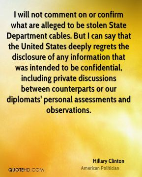 I will not comment on or confirm what are alleged to be stolen State Department cables. But I can say that the United States deeply regrets the disclosure of any information that was intended to be confidential, including private discussions between counterparts or our diplomats' personal assessments and observations.