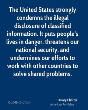 Hillary Clinton - The United States strongly condemns the illegal disclosure of classified information. It puts people's lives in danger, threatens our national security, and undermines our efforts to work with other countries to solve shared problems.
