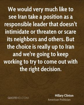 Hillary Clinton - We would very much like to see Iran take a position as a responsible leader that doesn't intimidate or threaten or scare its neighbors and others. But the choice is really up to Iran and we're going to keep working to try to come out with the right decision.