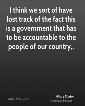 I think we sort of have lost track of the fact this is a government that has to be accountable to the people of our country.