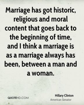 Marriage has got historic, religious and moral content that goes back to the beginning of time, and I think a marriage is as a marriage always has been, between a man and a woman.