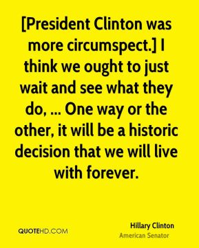 Hillary Clinton - [President Clinton was more circumspect.] I think we ought to just wait and see what they do, ... One way or the other, it will be a historic decision that we will live with forever.