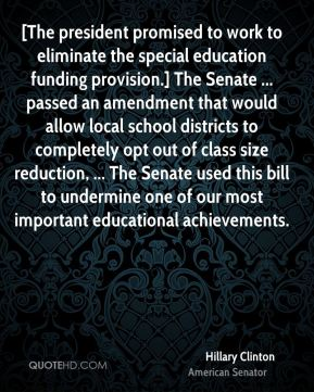 Hillary Clinton - [The president promised to work to eliminate the special education funding provision.] The Senate ... passed an amendment that would allow local school districts to completely opt out of class size reduction, ... The Senate used this bill to undermine one of our most important educational achievements.