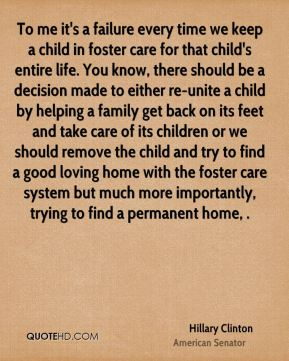 Hillary Clinton - To me it's a failure every time we keep a child in foster care for that child's entire life. You know, there should be a decision made to either re-unite a child by helping a family get back on its feet and take care of its children or we should remove the child and try to find a good loving home with the foster care system but much more importantly, trying to find a permanent home, .
