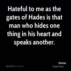 Hateful to me as the gates of Hades is that man who hides one thing in his heart and speaks another.