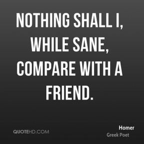 Nothing shall I, while sane, compare with a friend.