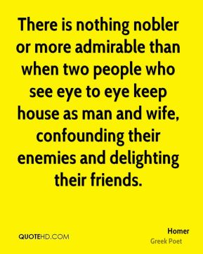 Homer - There is nothing nobler or more admirable than when two people who see eye to eye keep house as man and wife, confounding their enemies and delighting their friends.