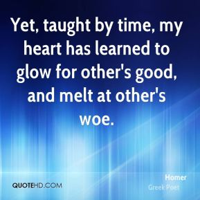 Homer - Yet, taught by time, my heart has learned to glow for other's good, and melt at other's woe.