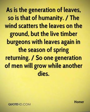 As is the generation of leaves, so is that of humanity. / The wind scatters the leaves on the ground, but the live timber burgeons with leaves again in the season of spring returning. / So one generation of men will grow while another dies.