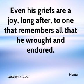 Even his griefs are a joy, long after, to one that remembers all that he wrought and endured.
