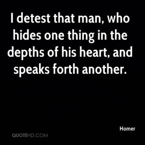 Homer - I detest that man, who hides one thing in the depths of his heart, and speaks forth another.