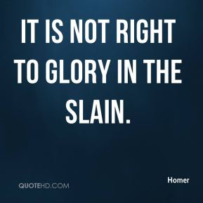 It is not right to glory in the slain.