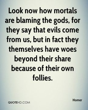 Homer - Look now how mortals are blaming the gods, for they say that evils come from us, but in fact they themselves have woes beyond their share because of their own follies.