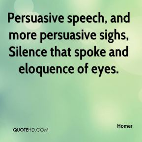 Homer - Persuasive speech, and more persuasive sighs, Silence that spoke and eloquence of eyes.