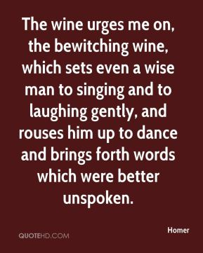 Homer - The wine urges me on, the bewitching wine, which sets even a wise man to singing and to laughing gently, and rouses him up to dance and brings forth words which were better unspoken.