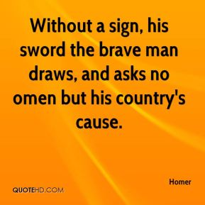 Homer - Without a sign, his sword the brave man draws, and asks no omen but his country's cause.