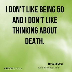 I don't like being 50 and I don't like thinking about death.