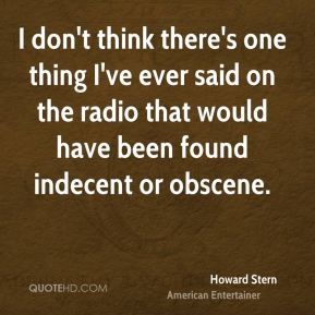 Howard Stern - I don't think there's one thing I've ever said on the radio that would have been found indecent or obscene.