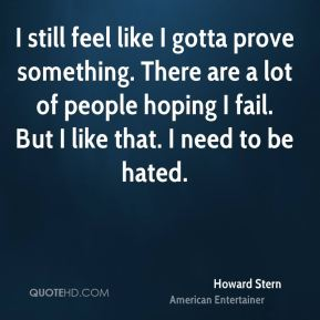 Howard Stern - I still feel like I gotta prove something. There are a lot of people hoping I fail. But I like that. I need to be hated.